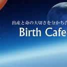 〜Birth cafe〜命の大切さ...