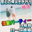 【婚活個室パーティー☆彡】8/5(土)11時~in福井市☆22歳~...