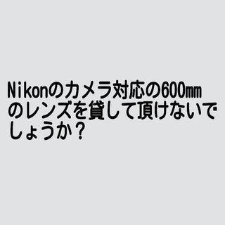 nikon対応の ~600mmのレンズを貸してください。