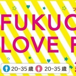 FUKUOKA LOVE FES 第2弾!男女共に20~35歳限定...