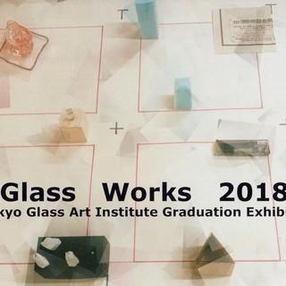 Glass Works 2018 東京ガラス工芸研究所 卒業・修了制作展