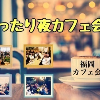 博多でまったり夜カフェ会 2/20(火)19時〜