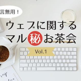 他言無用!ウェブに関するマル秘お茶会 Vol.1