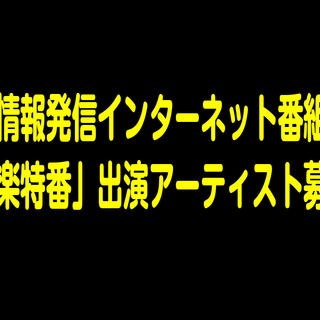 地域情報発信インターネット番組の「音楽特番」出演アーティスト募集!