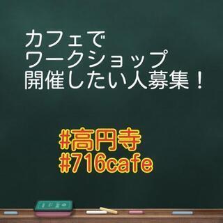 高円寺の日替わりカフェ716cafeでワークショップ開催者募集!