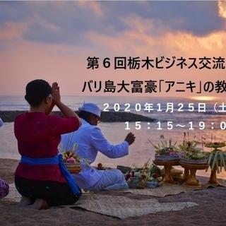 第6回栃木ビジネス交流会 バリ島大富豪「アニキ」の教え