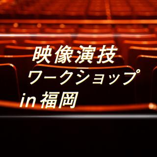 映像演技ワークショップ【福岡/2月】〜俳優 / 映画演出に関心が...