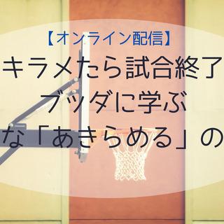【オンライン配信】アキラメたら試合終了?★ブッダに学ぶ前向きな「...