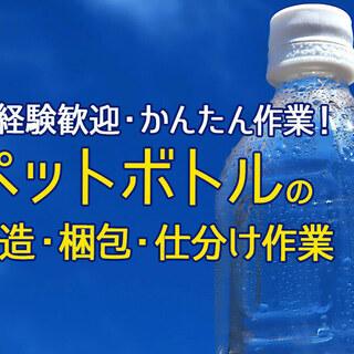 ペットボトルの製造・梱包・仕分け作業【カンタン軽作業】【時給1,...