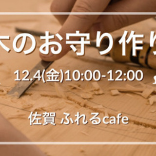 12/4(金)佐賀市【作って感じる木のお守りワークショップ】〜ふ...