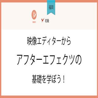1月28日(木)【福岡】映像エディターからアフターエフェクツの基...