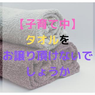 子育てにはタオルがたくさん必要ですので、お譲り頂けないでしょうか