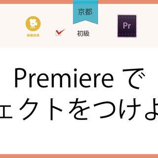 6/9(水)【京都】Premiereでエフェクトをつけよう!